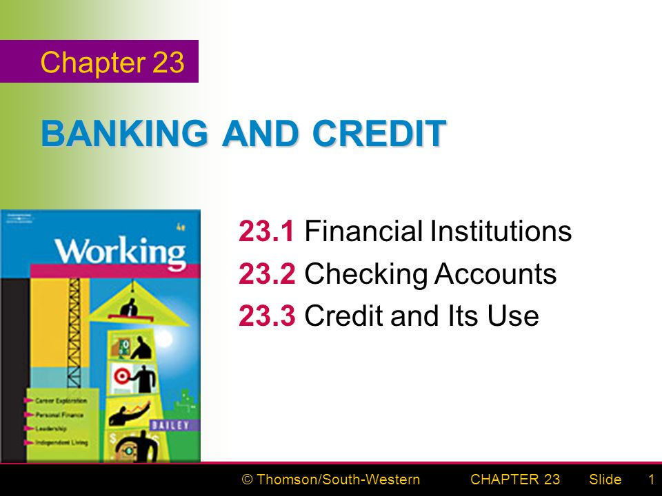 © Thomson/South-WesternSlideCHAPTER 231 BANKING AND CREDIT 23.1Financial Institutions 23.2Checking Accounts 23.3Credit and Its Use Chapter 23