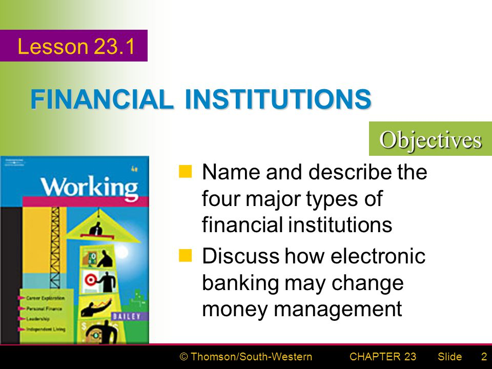 © Thomson/South-WesternSlideCHAPTER 232 FINANCIAL INSTITUTIONS Name and describe the four major types of financial institutions Discuss how electronic banking may change money management Objectives Lesson 23.1