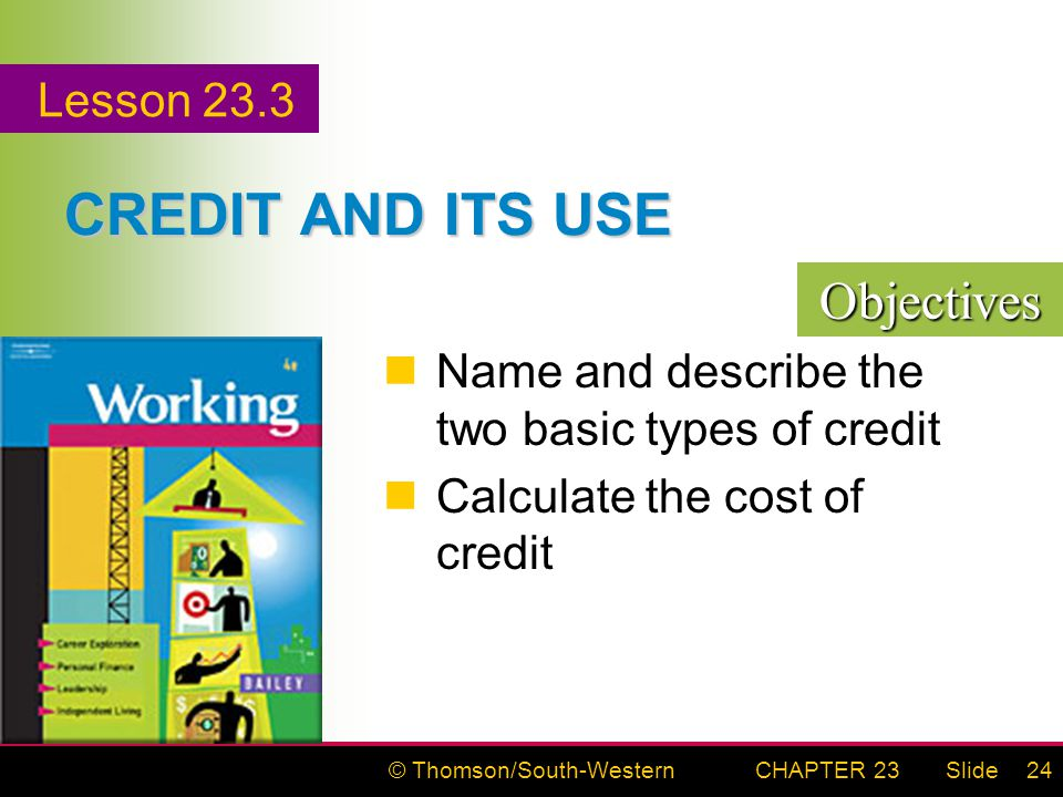 © Thomson/South-WesternSlideCHAPTER 2324 CREDIT AND ITS USE Name and describe the two basic types of credit Calculate the cost of credit Lesson 23.3 Objectives