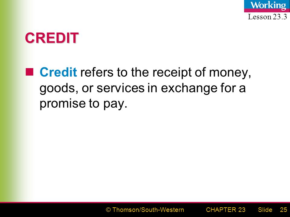 © Thomson/South-WesternSlideCHAPTER 2325 CREDIT Credit refers to the receipt of money, goods, or services in exchange for a promise to pay.