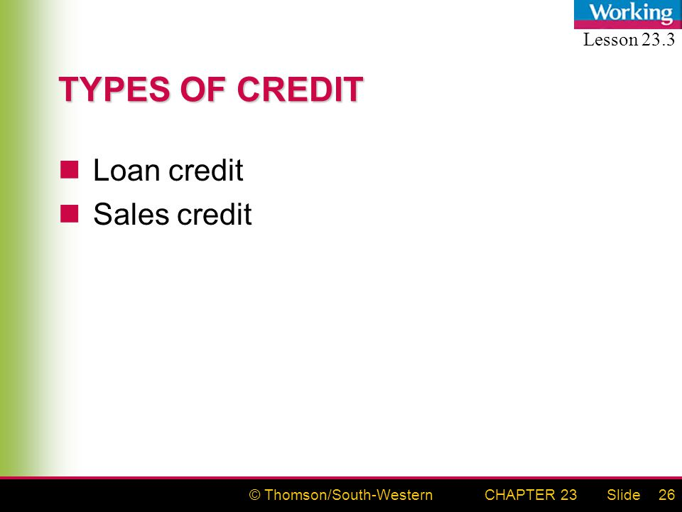 © Thomson/South-WesternSlideCHAPTER 2326 TYPES OF CREDIT Loan credit Sales credit Lesson 23.3