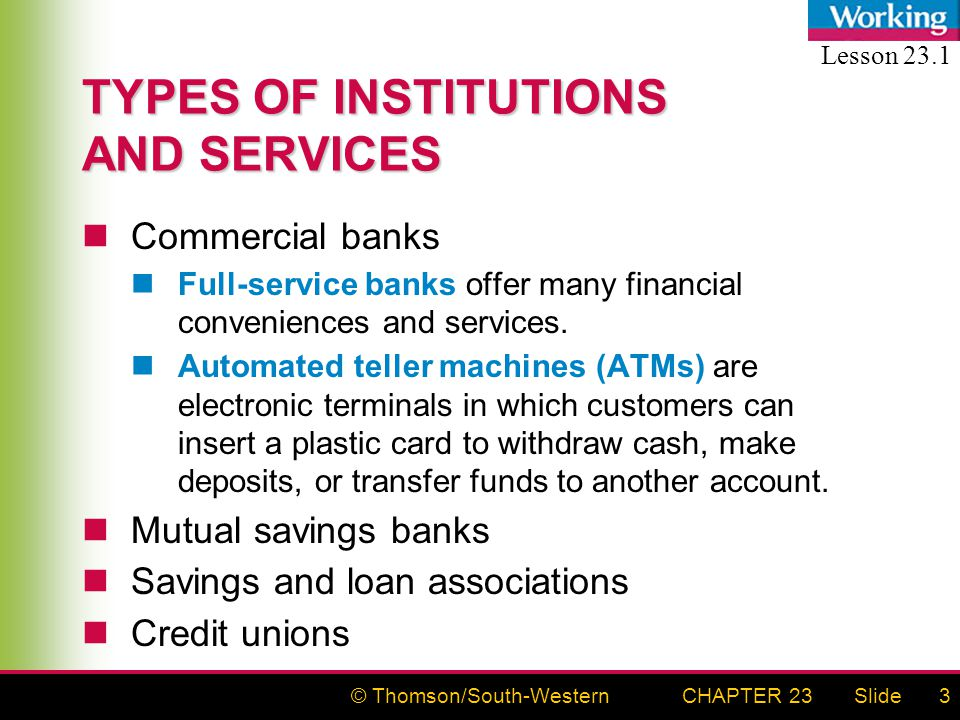 © Thomson/South-WesternSlideCHAPTER 233 TYPES OF INSTITUTIONS AND SERVICES Commercial banks Full-service banks offer many financial conveniences and services.