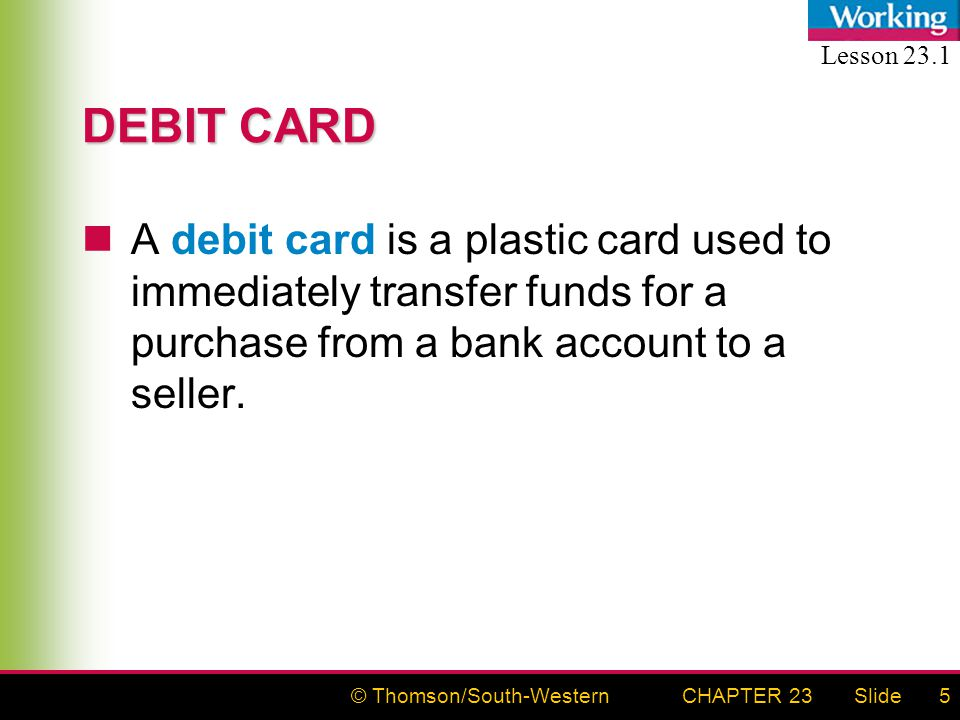 © Thomson/South-WesternSlideCHAPTER 235 DEBIT CARD A debit card is a plastic card used to immediately transfer funds for a purchase from a bank account to a seller.