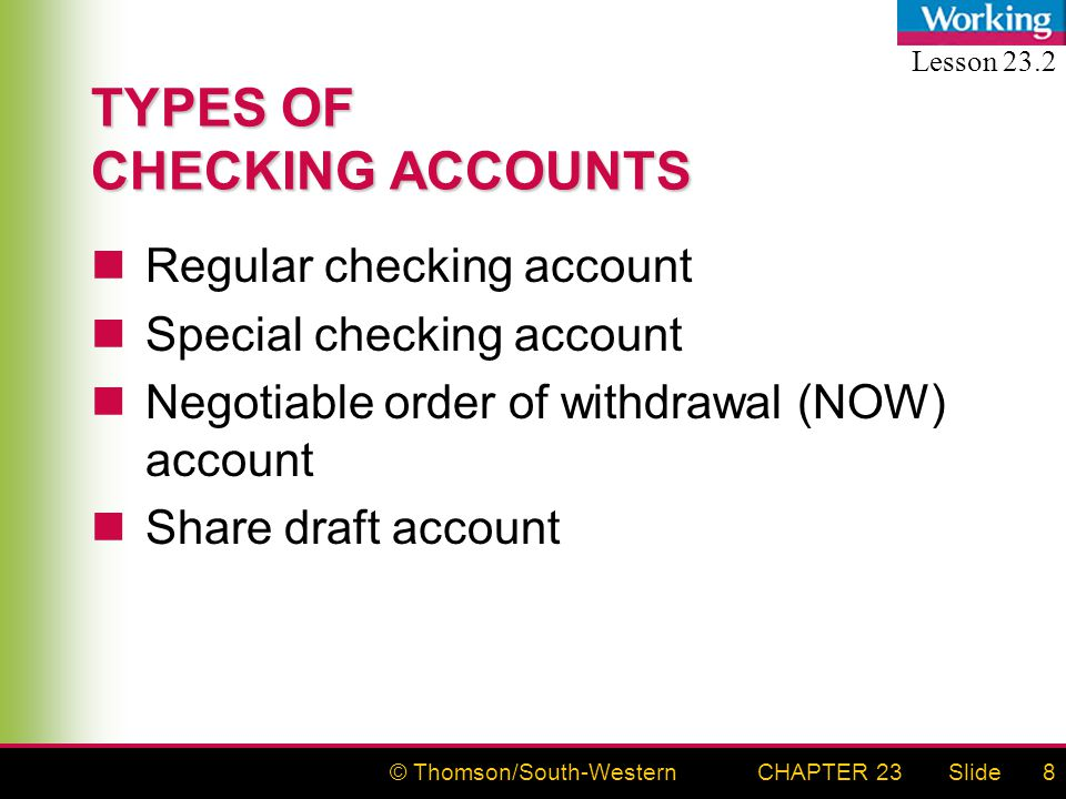 © Thomson/South-WesternSlideCHAPTER 238 TYPES OF CHECKING ACCOUNTS Regular checking account Special checking account Negotiable order of withdrawal (NOW) account Share draft account Lesson 23.2
