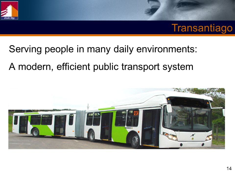 14 Transantiago Serving people in many daily environments: A modern, efficient public transport system