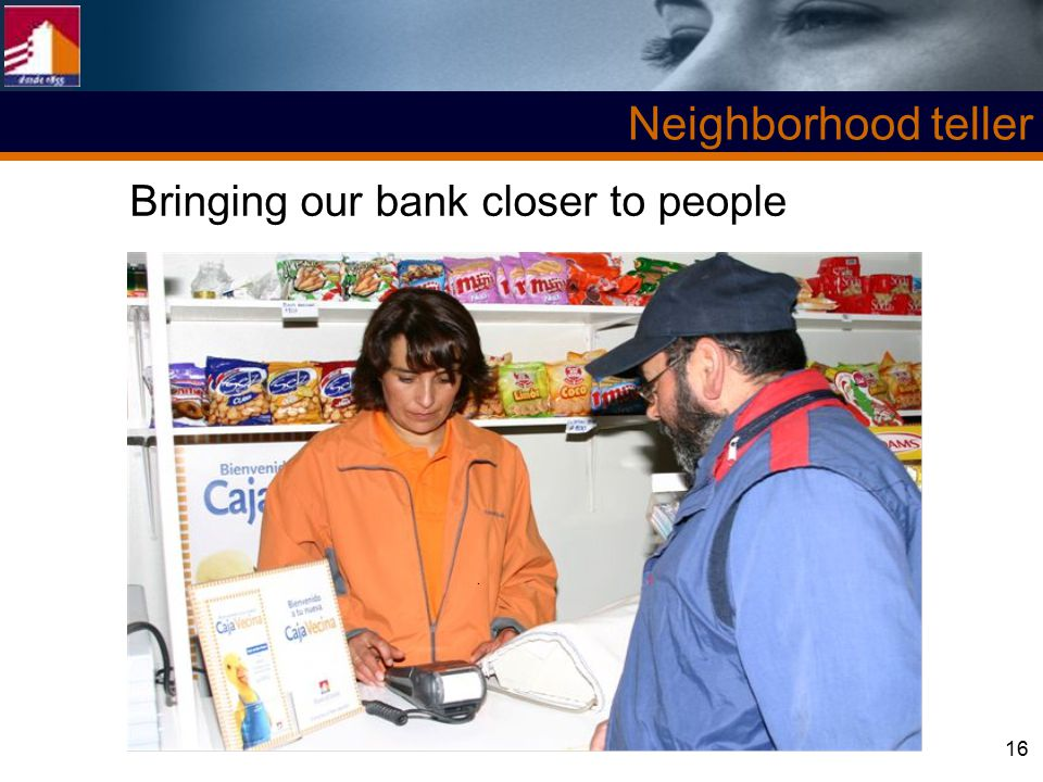 16 Neighborhood teller Bringing our bank closer to people