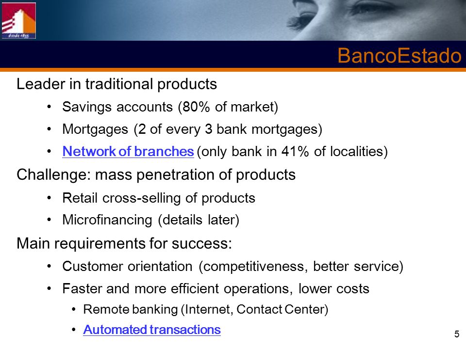 5 Leader in traditional products Savings accounts (80% of market) Mortgages (2 of every 3 bank mortgages) Network of branches (only bank in 41% of localities) Challenge: mass penetration of products Retail cross-selling of products Microfinancing (details later) Main requirements for success: Customer orientation (competitiveness, better service) Faster and more efficient operations, lower costs Remote banking (Internet, Contact Center) Automated transactions BancoEstado