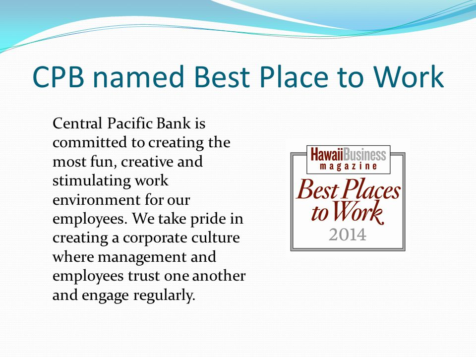 CPB named Best Place to Work Central Pacific Bank is committed to creating the most fun, creative and stimulating work environment for our employees.