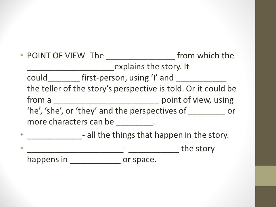 POINT OF VIEW- The _______________ from which the ___________________explains the story.