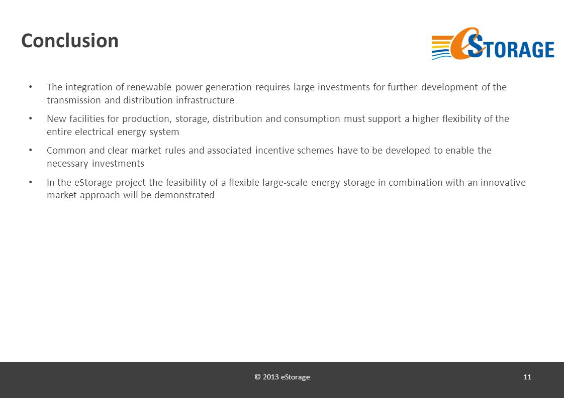 © 2013 eStorage11 Conclusion The integration of renewable power generation requires large investments for further development of the transmission and distribution infrastructure New facilities for production, storage, distribution and consumption must support a higher flexibility of the entire electrical energy system Common and clear market rules and associated incentive schemes have to be developed to enable the necessary investments In the eStorage project the feasibility of a flexible large-scale energy storage in combination with an innovative market approach will be demonstrated