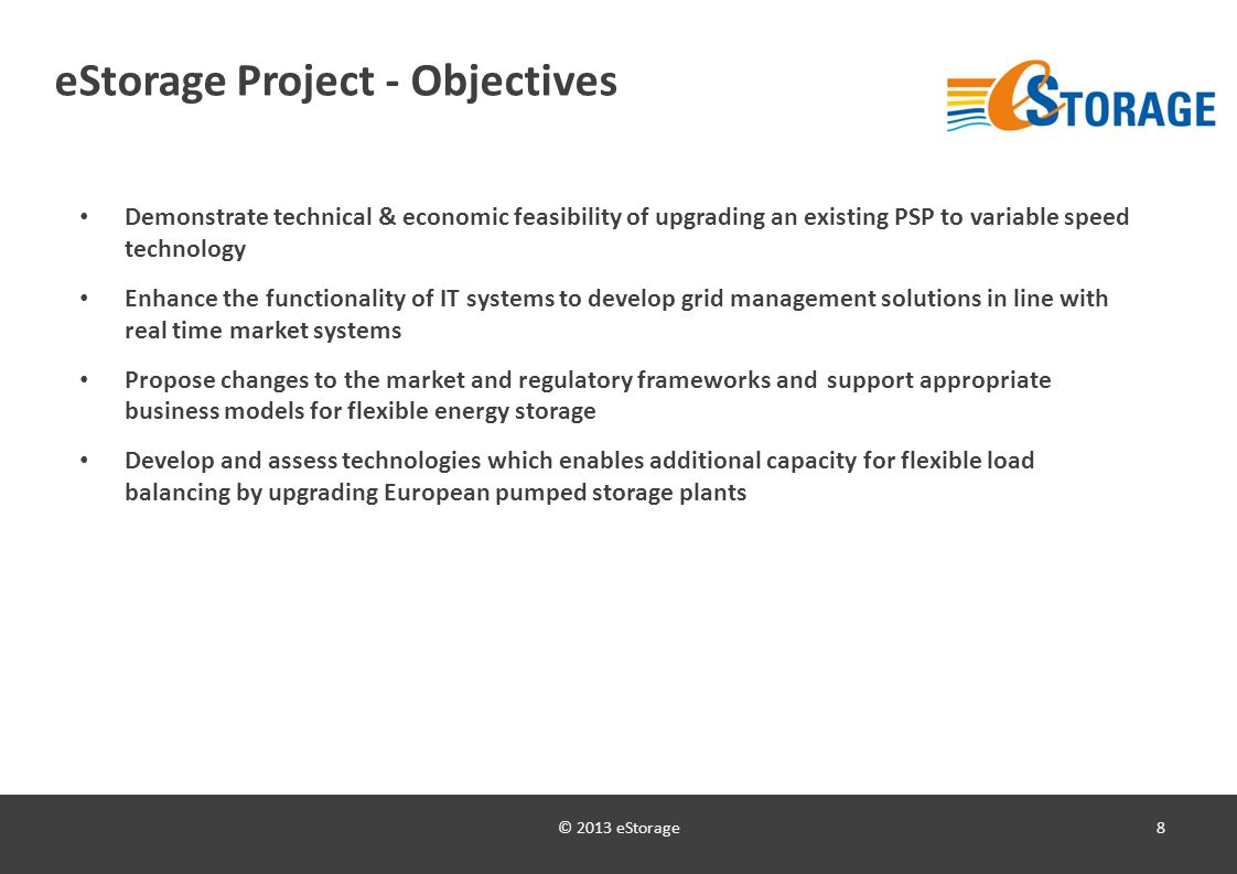 © 2013 eStorage8 eStorage Project - Objectives Demonstrate technical & economic feasibility of upgrading an existing PSP to variable speed technology Enhance the functionality of IT systems to develop grid management solutions in line with real time market systems Propose changes to the market and regulatory frameworks and support appropriate business models for flexible energy storage Develop and assess technologies which enables additional capacity for flexible load balancing by upgrading European pumped storage plants