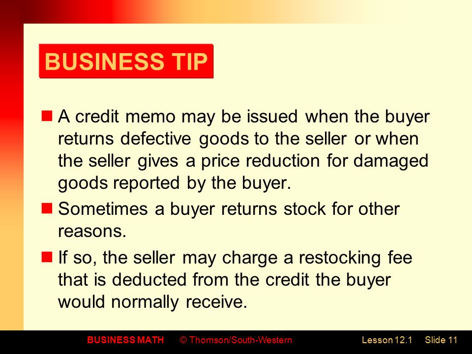 BUSINESS MATH© Thomson/South-WesternLesson 12.1Slide 11 BUSINESS TIP A credit memo may be issued when the buyer returns defective goods to the seller or when the seller gives a price reduction for damaged goods reported by the buyer.