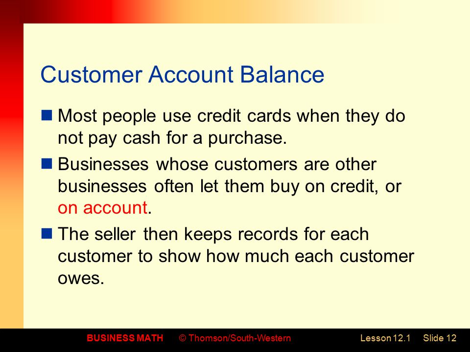 BUSINESS MATH© Thomson/South-WesternLesson 12.1Slide 12 Customer Account Balance Most people use credit cards when they do not pay cash for a purchase.