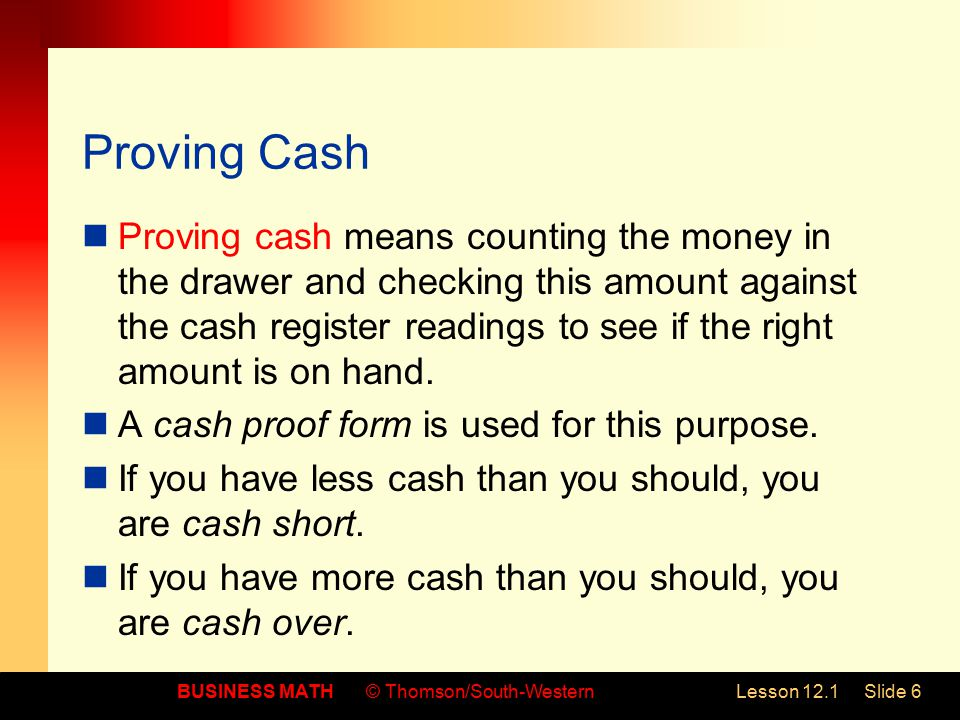 BUSINESS MATH© Thomson/South-WesternLesson 12.1Slide 6 Proving Cash Proving cash means counting the money in the drawer and checking this amount against the cash register readings to see if the right amount is on hand.