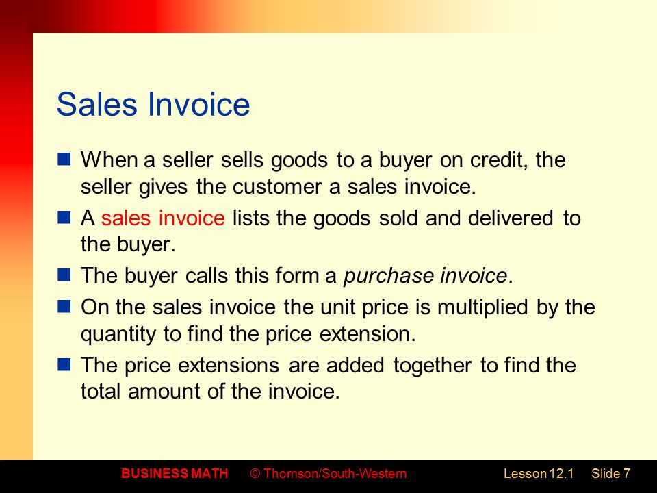 BUSINESS MATH© Thomson/South-WesternLesson 12.1Slide 7 Sales Invoice When a seller sells goods to a buyer on credit, the seller gives the customer a sales invoice.