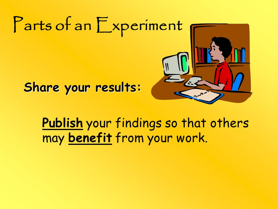 Share your results: Publish your findings so that others may benefit from your work.