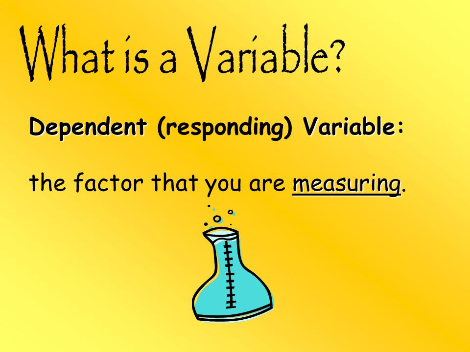 Dependent Variable Dependent (responding) Variable: measuring the factor that you are measuring.