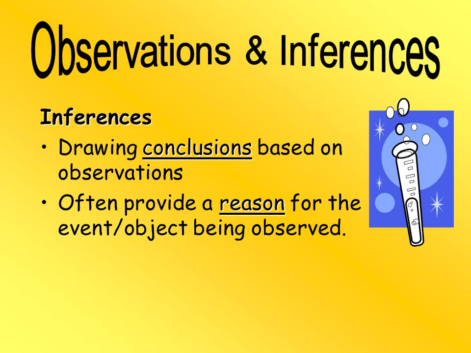 Inferences conclusionsDrawing conclusions based on observations reasonOften provide a reason for the event/object being observed.