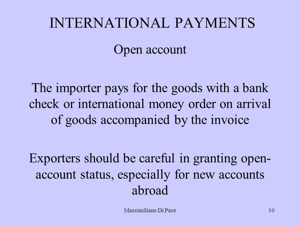 Massimiliano Di Pace10 INTERNATIONAL PAYMENTS Open account The importer pays for the goods with a bank check or international money order on arrival of goods accompanied by the invoice Exporters should be careful in granting open- account status, especially for new accounts abroad