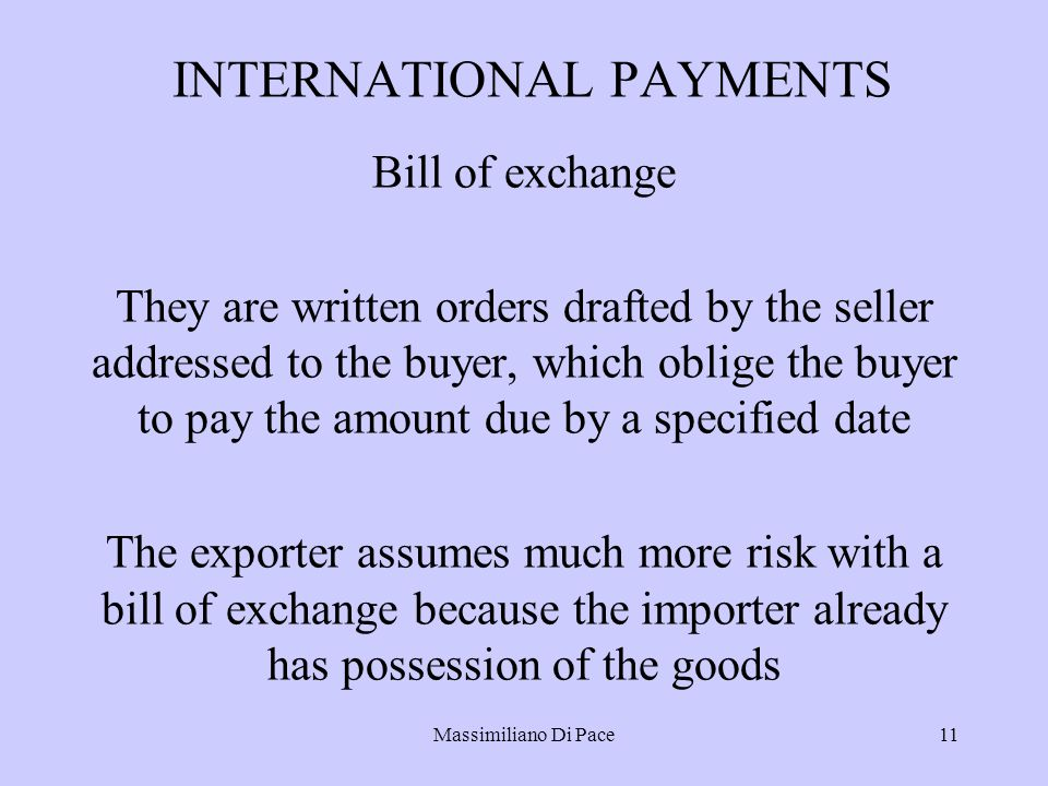 Massimiliano Di Pace11 INTERNATIONAL PAYMENTS Bill of exchange They are written orders drafted by the seller addressed to the buyer, which oblige the buyer to pay the amount due by a specified date The exporter assumes much more risk with a bill of exchange because the importer already has possession of the goods