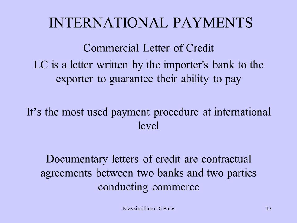 Massimiliano Di Pace13 INTERNATIONAL PAYMENTS Commercial Letter of Credit LC is a letter written by the importer s bank to the exporter to guarantee their ability to pay It's the most used payment procedure at international level Documentary letters of credit are contractual agreements between two banks and two parties conducting commerce