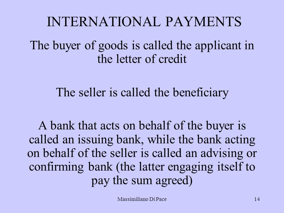 Massimiliano Di Pace14 INTERNATIONAL PAYMENTS The buyer of goods is called the applicant in the letter of credit The seller is called the beneficiary A bank that acts on behalf of the buyer is called an issuing bank, while the bank acting on behalf of the seller is called an advising or confirming bank (the latter engaging itself to pay the sum agreed)