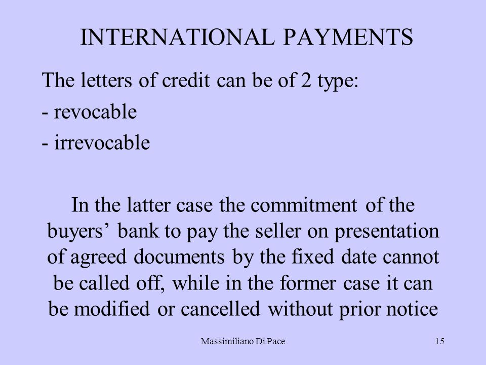 Massimiliano Di Pace15 INTERNATIONAL PAYMENTS The letters of credit can be of 2 type: - revocable - irrevocable In the latter case the commitment of the buyers' bank to pay the seller on presentation of agreed documents by the fixed date cannot be called off, while in the former case it can be modified or cancelled without prior notice