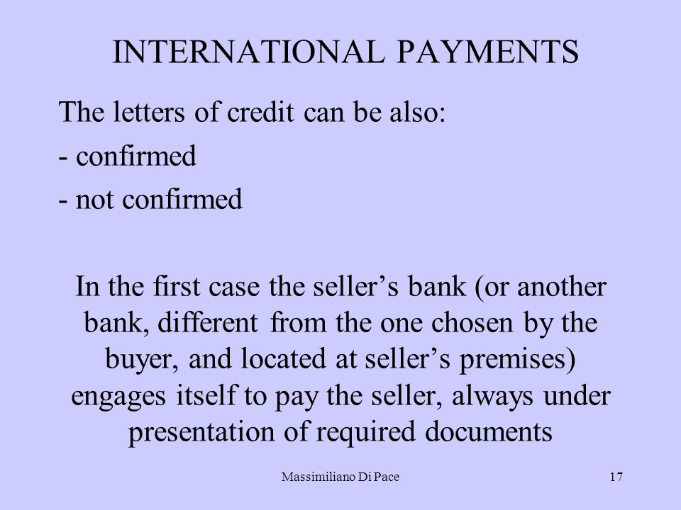 Massimiliano Di Pace17 INTERNATIONAL PAYMENTS The letters of credit can be also: - confirmed - not confirmed In the first case the seller's bank (or another bank, different from the one chosen by the buyer, and located at seller's premises) engages itself to pay the seller, always under presentation of required documents