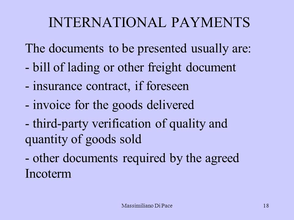Massimiliano Di Pace18 INTERNATIONAL PAYMENTS The documents to be presented usually are: - bill of lading or other freight document - insurance contract, if foreseen - invoice for the goods delivered - third-party verification of quality and quantity of goods sold - other documents required by the agreed Incoterm