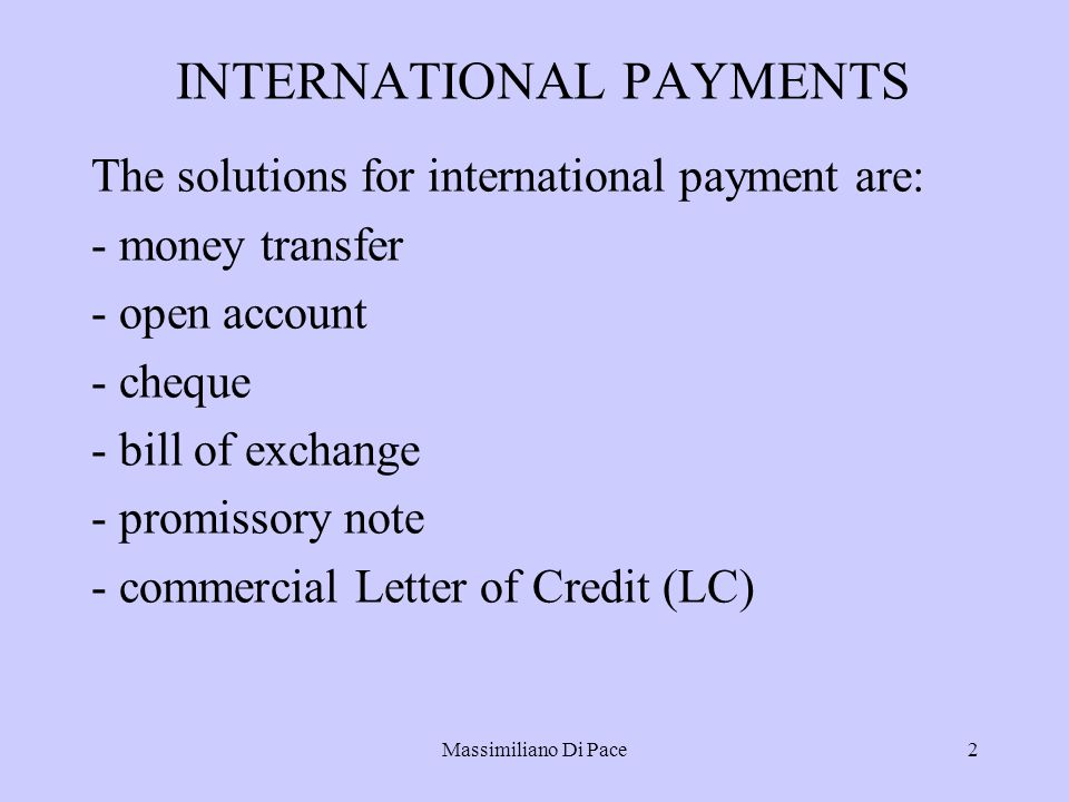 Massimiliano Di Pace2 INTERNATIONAL PAYMENTS The solutions for international payment are: - money transfer - open account - cheque - bill of exchange - promissory note - commercial Letter of Credit (LC)