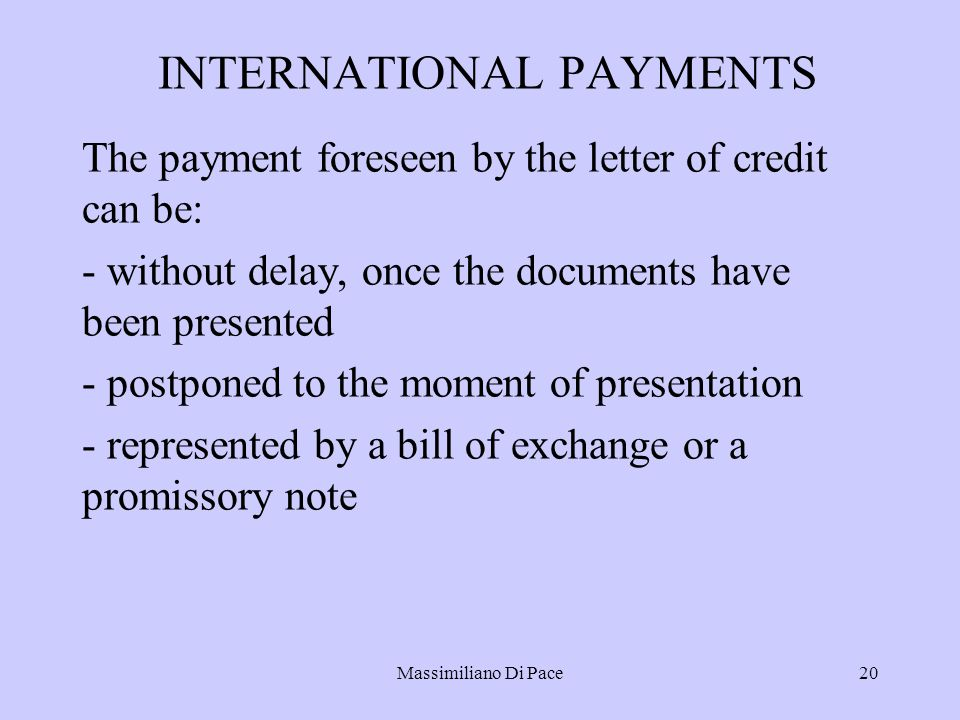 Massimiliano Di Pace20 INTERNATIONAL PAYMENTS The payment foreseen by the letter of credit can be: - without delay, once the documents have been presented - postponed to the moment of presentation - represented by a bill of exchange or a promissory note