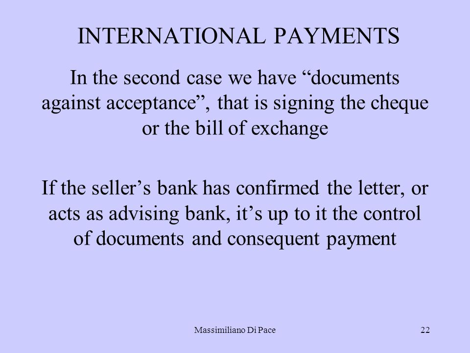 Massimiliano Di Pace22 INTERNATIONAL PAYMENTS In the second case we have documents against acceptance , that is signing the cheque or the bill of exchange If the seller's bank has confirmed the letter, or acts as advising bank, it's up to it the control of documents and consequent payment