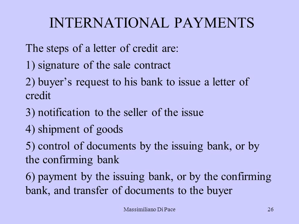 Massimiliano Di Pace26 INTERNATIONAL PAYMENTS The steps of a letter of credit are: 1) signature of the sale contract 2) buyer's request to his bank to issue a letter of credit 3) notification to the seller of the issue 4) shipment of goods 5) control of documents by the issuing bank, or by the confirming bank 6) payment by the issuing bank, or by the confirming bank, and transfer of documents to the buyer