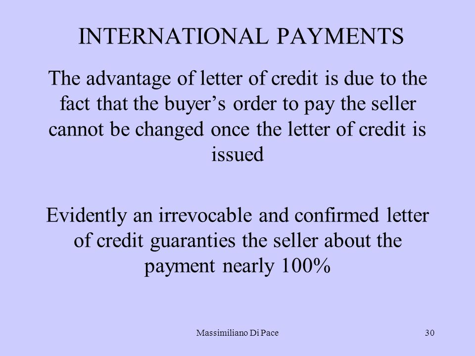 Massimiliano Di Pace30 INTERNATIONAL PAYMENTS The advantage of letter of credit is due to the fact that the buyer's order to pay the seller cannot be changed once the letter of credit is issued Evidently an irrevocable and confirmed letter of credit guaranties the seller about the payment nearly 100%