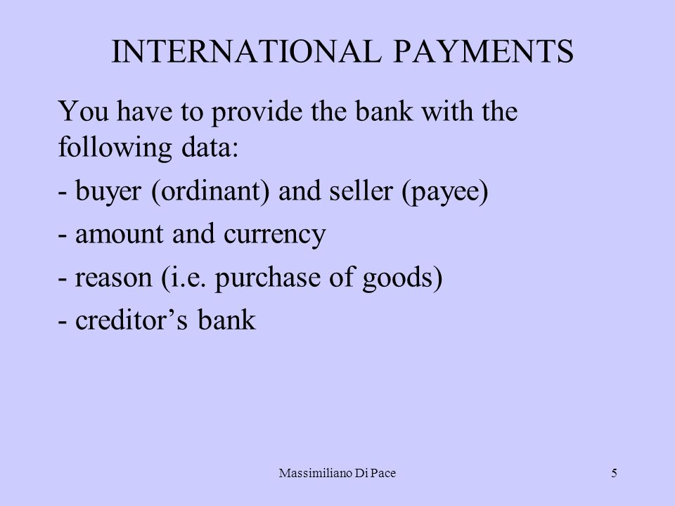 Massimiliano Di Pace5 INTERNATIONAL PAYMENTS You have to provide the bank with the following data: - buyer (ordinant) and seller (payee) - amount and currency - reason (i.e.