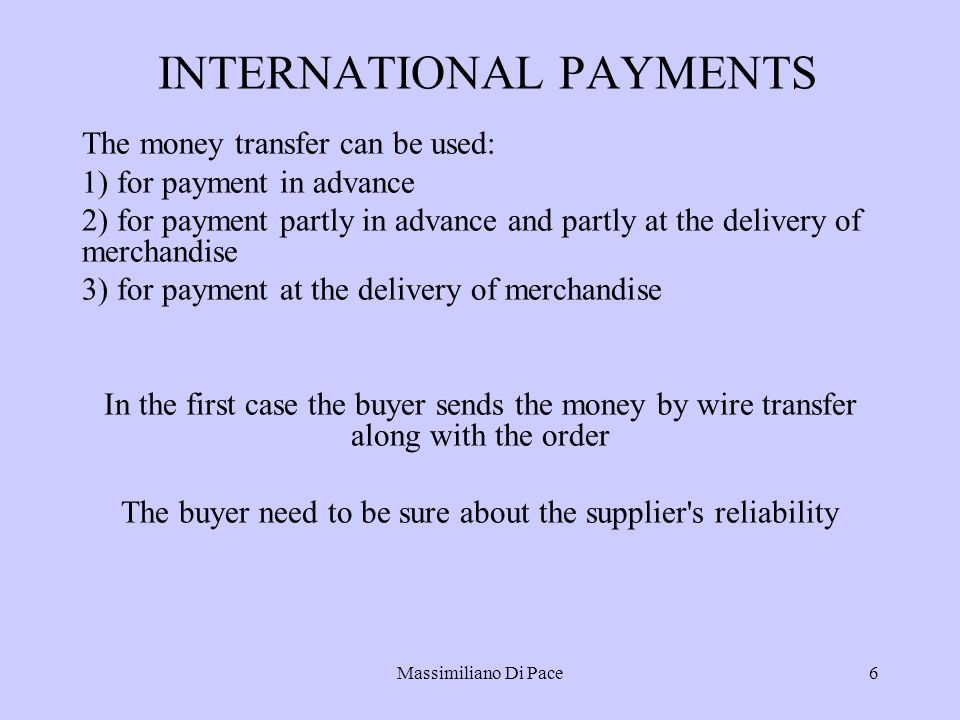 Massimiliano Di Pace6 INTERNATIONAL PAYMENTS The money transfer can be used: 1) for payment in advance 2) for payment partly in advance and partly at the delivery of merchandise 3) for payment at the delivery of merchandise In the first case the buyer sends the money by wire transfer along with the order The buyer need to be sure about the supplier s reliability