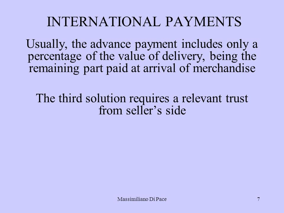Massimiliano Di Pace7 INTERNATIONAL PAYMENTS Usually, the advance payment includes only a percentage of the value of delivery, being the remaining part paid at arrival of merchandise The third solution requires a relevant trust from seller's side