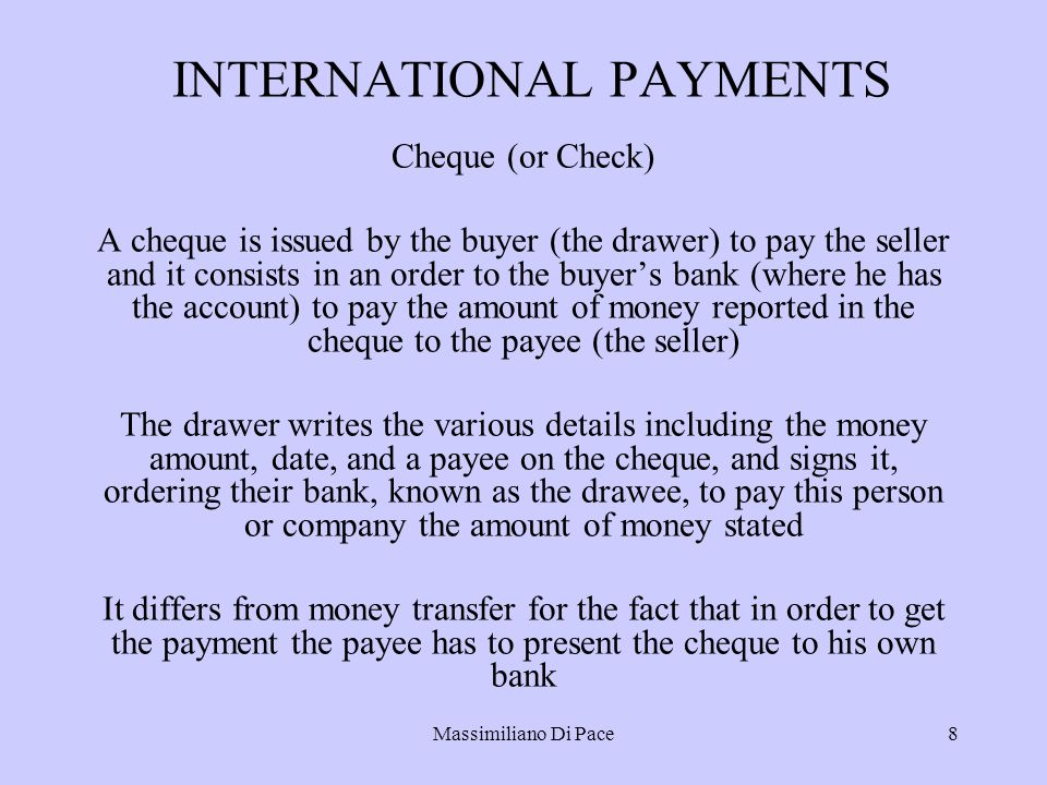 Massimiliano Di Pace8 INTERNATIONAL PAYMENTS Cheque (or Check) A cheque is issued by the buyer (the drawer) to pay the seller and it consists in an order to the buyer's bank (where he has the account) to pay the amount of money reported in the cheque to the payee (the seller) The drawer writes the various details including the money amount, date, and a payee on the cheque, and signs it, ordering their bank, known as the drawee, to pay this person or company the amount of money stated It differs from money transfer for the fact that in order to get the payment the payee has to present the cheque to his own bank