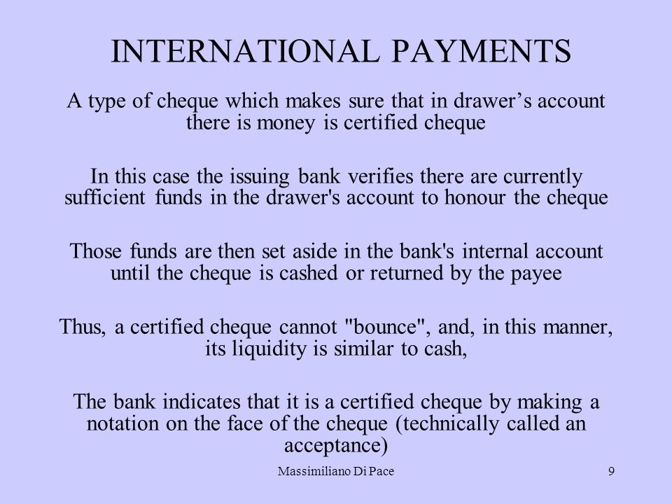 Massimiliano Di Pace9 INTERNATIONAL PAYMENTS A type of cheque which makes sure that in drawer's account there is money is certified cheque In this case the issuing bank verifies there are currently sufficient funds in the drawer s account to honour the cheque Those funds are then set aside in the bank s internal account until the cheque is cashed or returned by the payee Thus, a certified cheque cannot bounce , and, in this manner, its liquidity is similar to cash, The bank indicates that it is a certified cheque by making a notation on the face of the cheque (technically called an acceptance)