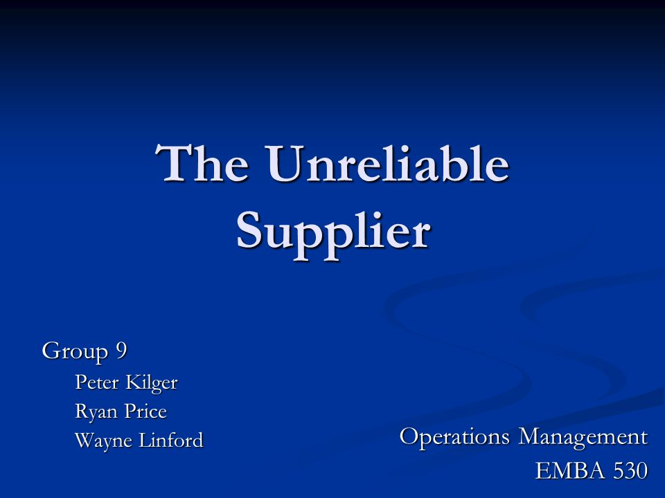 The Unreliable Supplier Group 9 Peter Kilger Ryan Price Wayne Linford Operations Management EMBA 530