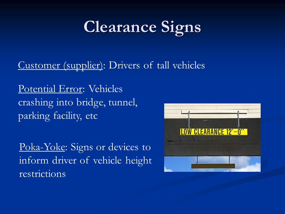 Clearance Signs Customer (supplier): Drivers of tall vehicles Potential Error: Vehicles crashing into bridge, tunnel, parking facility, etc Poka-Yoke: Signs or devices to inform driver of vehicle height restrictions