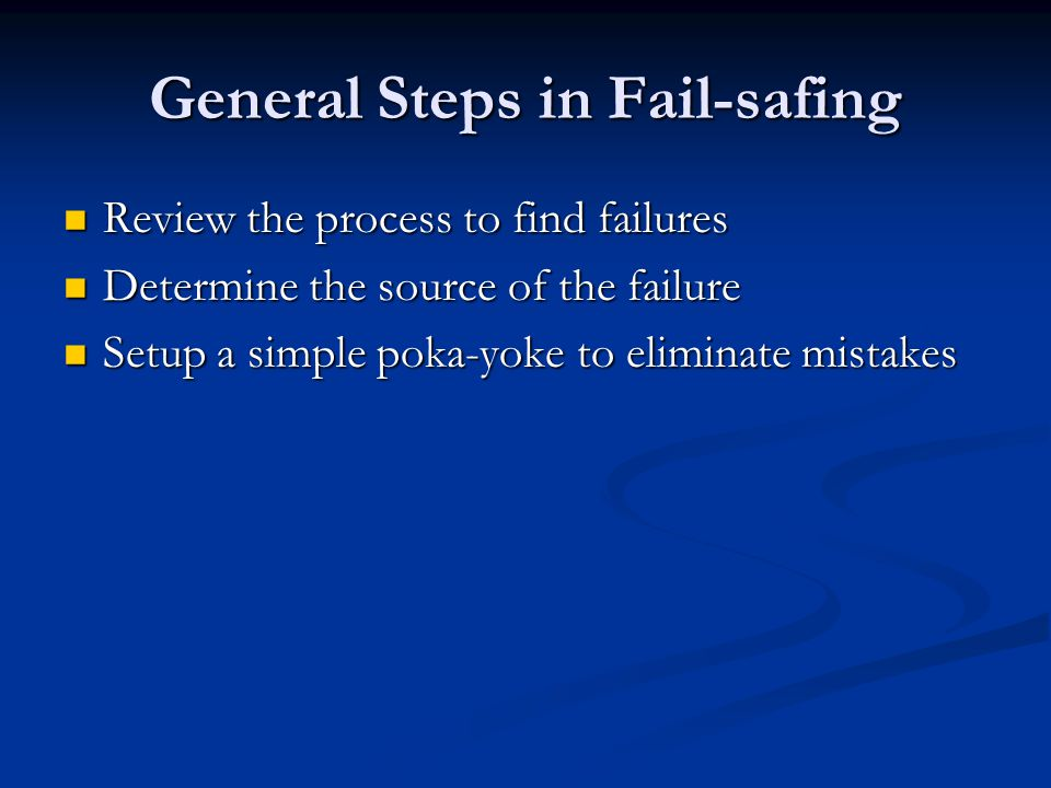 General Steps in Fail-safing Review the process to find failures Review the process to find failures Determine the source of the failure Determine the source of the failure Setup a simple poka-yoke to eliminate mistakes Setup a simple poka-yoke to eliminate mistakes