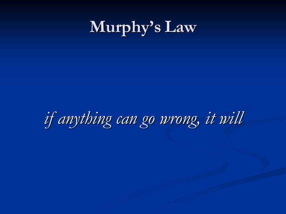 Murphy's Law if anything can go wrong, it will
