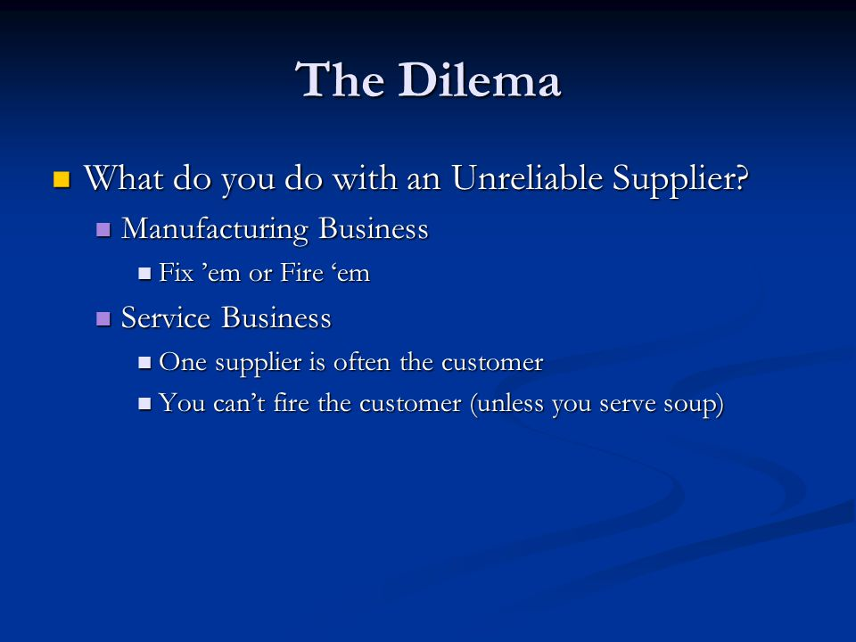 The Dilema What do you do with an Unreliable Supplier.