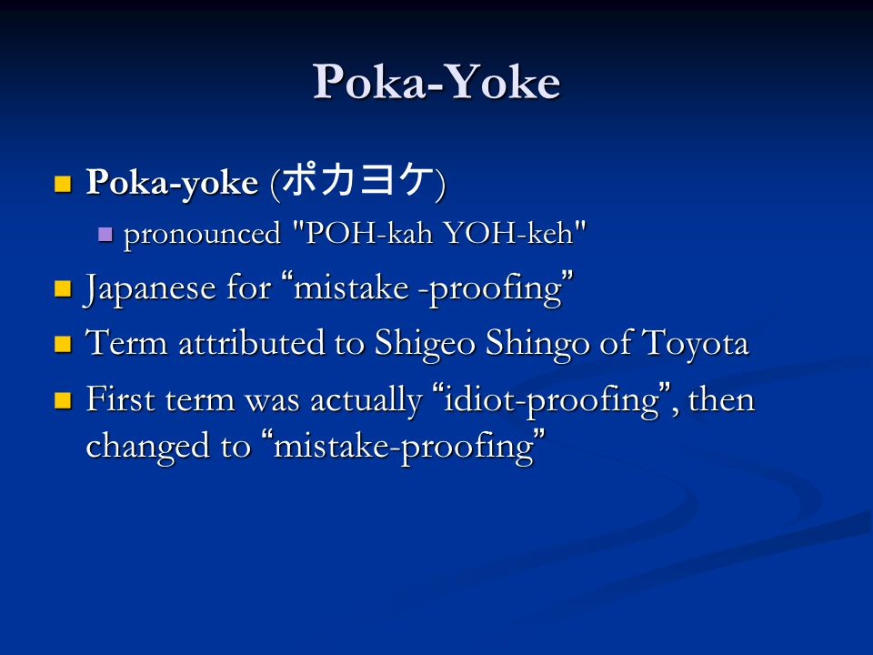 Poka-Yoke Poka-yoke () Poka-yoke ( ポカヨケ ) pronounced POH-kah YOH-keh pronounced POH-kah YOH-keh Japanese for mistake -proofing Japanese for mistake -proofing Term attributed to Shigeo Shingo of Toyota Term attributed to Shigeo Shingo of Toyota First term was actually idiot-proofing , then changed to mistake-proofing First term was actually idiot-proofing , then changed to mistake-proofing