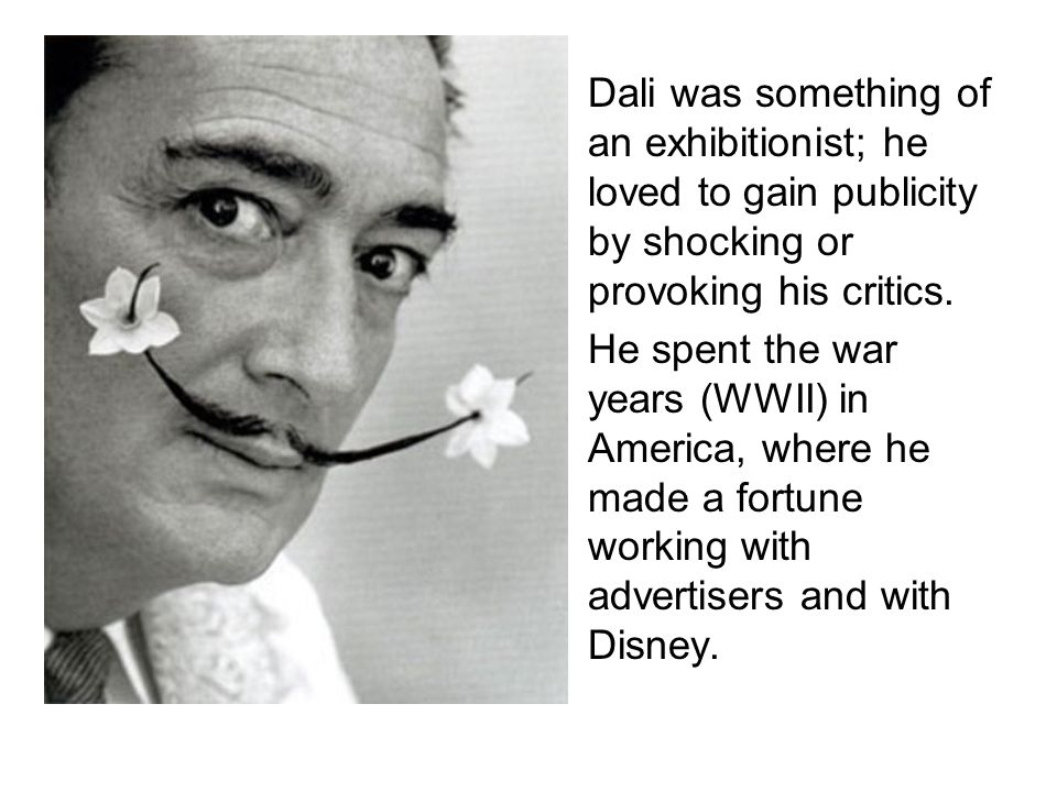 Dali was something of an exhibitionist; he loved to gain publicity by shocking or provoking his critics.
