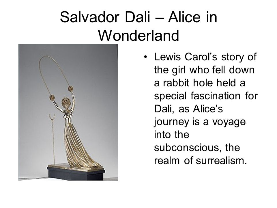 Salvador Dali – Alice in Wonderland Lewis Carol's story of the girl who fell down a rabbit hole held a special fascination for Dali, as Alice's journey is a voyage into the subconscious, the realm of surrealism.