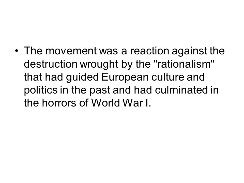 The movement was a reaction against the destruction wrought by the rationalism that had guided European culture and politics in the past and had culminated in the horrors of World War I.