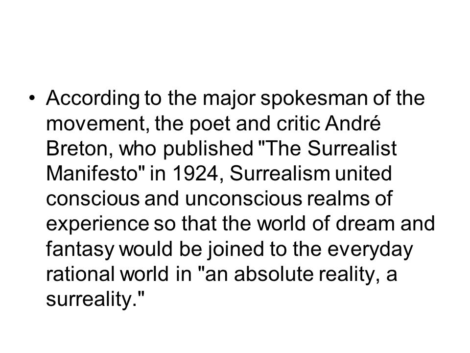 According to the major spokesman of the movement, the poet and critic André Breton, who published The Surrealist Manifesto in 1924, Surrealism united conscious and unconscious realms of experience so that the world of dream and fantasy would be joined to the everyday rational world in an absolute reality, a surreality.