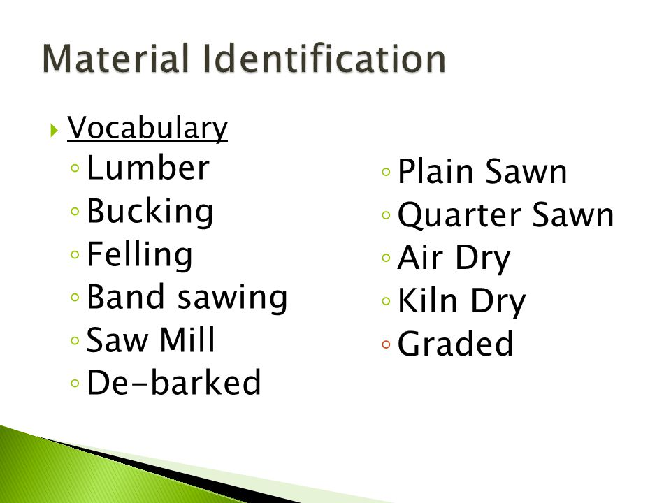 Vocabulary ◦ Lumber ◦ Bucking ◦ Felling ◦ Band sawing ◦ Saw Mill ◦ De-barked ◦ Plain Sawn ◦ Quarter Sawn ◦ Air Dry ◦ Kiln Dry ◦ Graded
